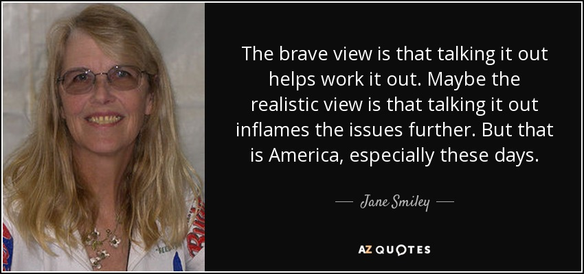 The brave view is that talking it out helps work it out. Maybe the realistic view is that talking it out inflames the issues further. But that is America, especially these days. - Jane Smiley