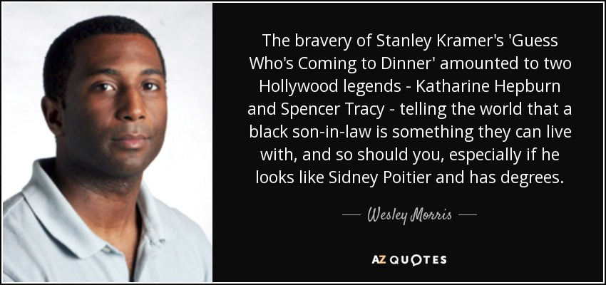 The bravery of Stanley Kramer's 'Guess Who's Coming to Dinner' amounted to two Hollywood legends - Katharine Hepburn and Spencer Tracy - telling the world that a black son-in-law is something they can live with, and so should you, especially if he looks like Sidney Poitier and has degrees. - Wesley Morris