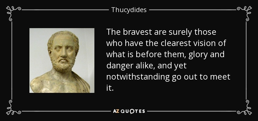 The bravest are surely those who have the clearest vision of what is before them, glory and danger alike, and yet notwithstanding go out to meet it. - Thucydides