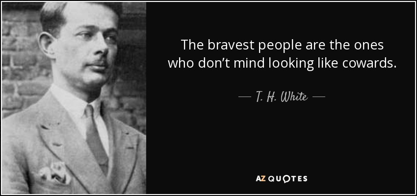 The bravest people are the ones who don't mind looking like cowards. - T. H. White
