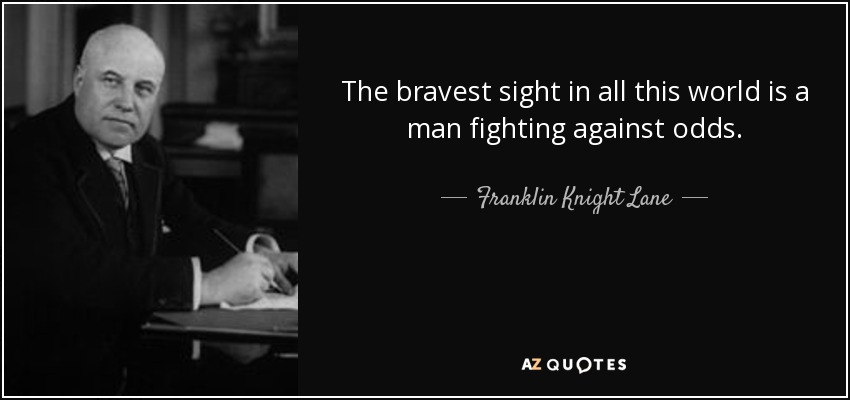 The bravest sight in all this world is a man fighting against odds. - Franklin Knight Lane