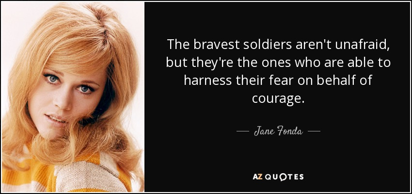 The bravest soldiers aren't unafraid, but they're the ones who are able to harness their fear on behalf of courage. - Jane Fonda