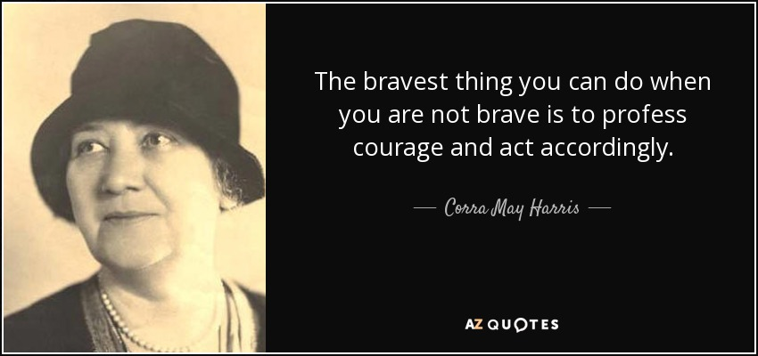 The bravest thing you can do when you are not brave is to profess courage and act accordingly. - Corra May Harris