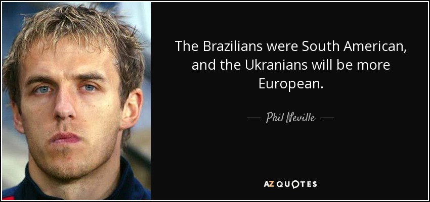 The Brazilians were South American, and the Ukranians will be more European. - Phil Neville