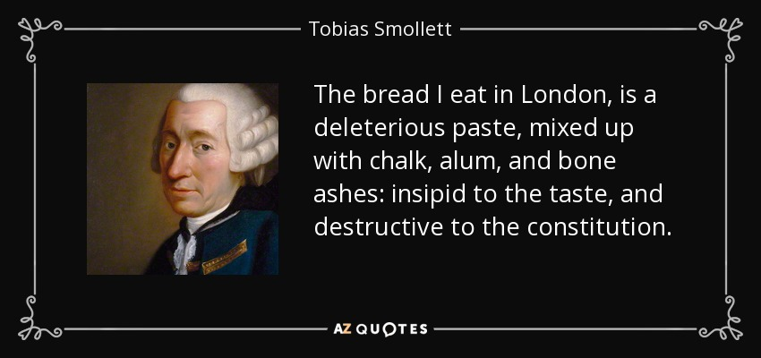 The bread I eat in London, is a deleterious paste, mixed up with chalk, alum, and bone ashes: insipid to the taste, and destructive to the constitution. - Tobias Smollett