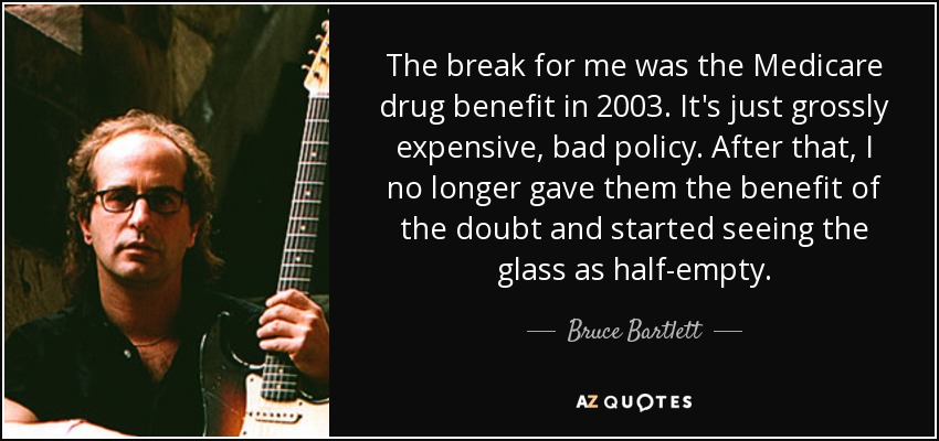 The break for me was the Medicare drug benefit in 2003. It's just grossly expensive, bad policy. After that, I no longer gave them the benefit of the doubt and started seeing the glass as half-empty. - Bruce Bartlett