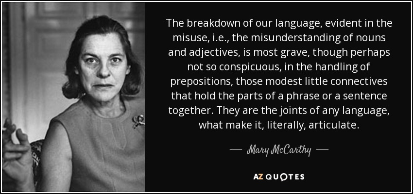The breakdown of our language, evident in the misuse, i.e., the misunderstanding of nouns and adjectives, is most grave, though perhaps not so conspicuous, in the handling of prepositions, those modest little connectives that hold the parts of a phrase or a sentence together. They are the joints of any language, what make it, literally, articulate. - Mary McCarthy