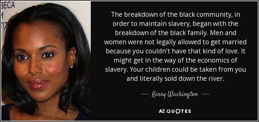 The breakdown of the black community, in order to maintain slavery, began with the breakdown of the black family. Men and women were not legally allowed to get married because you couldn't have that kind of love. It might get in the way of the economics of slavery. Your children could be taken from you and literally sold down the river. - Kerry Washington