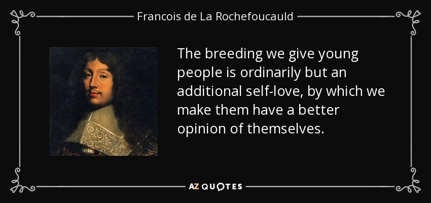The breeding we give young people is ordinarily but an additional self-love, by which we make them have a better opinion of themselves. - Francois de La Rochefoucauld