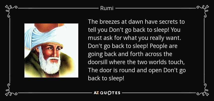 The breezes at dawn have secrets to tell you Don't go back to sleep! You must ask for what you really want. Don't go back to sleep! People are going back and forth across the doorsill where the two worlds touch, The door is round and open Don't go back to sleep! - Rumi