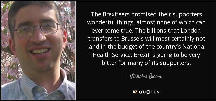 The Brexiteers promised their supporters wonderful things, almost none of which can ever come true. The billions that London transfers to Brussels will most certainly not land in the budget of the country's National Health Service. Brexit is going to be very bitter for many of its supporters. - Nicholas Bloom