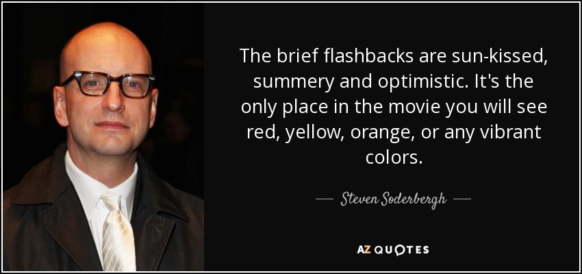 The brief flashbacks are sun-kissed, summery and optimistic. It's the only place in the movie you will see red, yellow, orange, or any vibrant colors. - Steven Soderbergh
