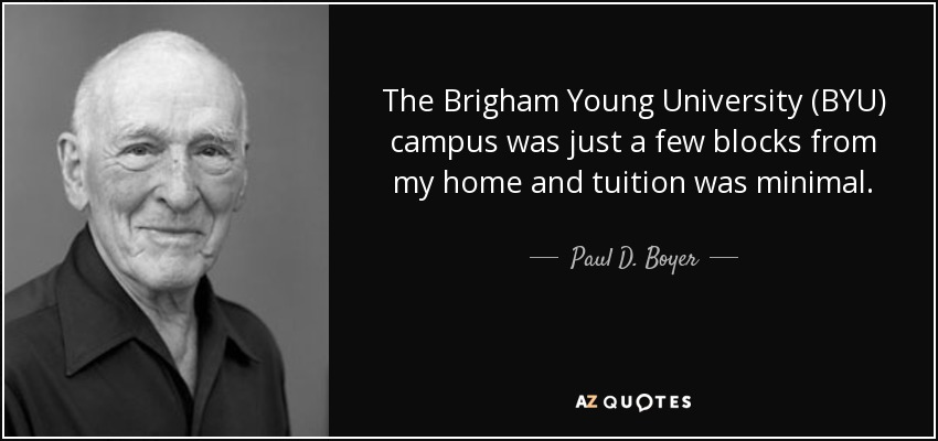 The Brigham Young University (BYU) campus was just a few blocks from my home and tuition was minimal. - Paul D. Boyer