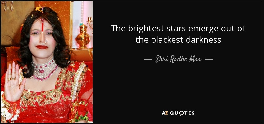 The brightest stars emerge out of the blackest darkness - Shri Radhe Maa