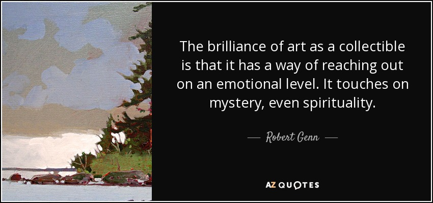 The brilliance of art as a collectible is that it has a way of reaching out on an emotional level. It touches on mystery, even spirituality. - Robert Genn