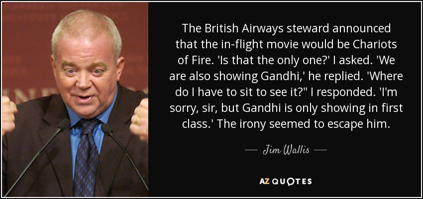 The British Airways steward announced that the in-flight movie would be Chariots of Fire. 'Is that the only one?' I asked. 'We are also showing Gandhi,' he replied. 'Where do I have to sit to see it?