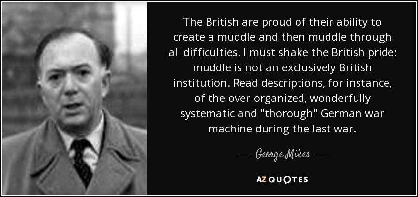 The British are proud of their ability to create a muddle and then muddle through all difficulties. I must shake the British pride: muddle is not an exclusively British institution. Read descriptions, for instance, of the over-organized, wonderfully systematic and