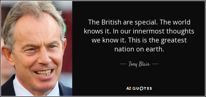 The British are special. The world knows it. In our innermost thoughts we know it. This is the greatest nation on earth. - Tony Blair