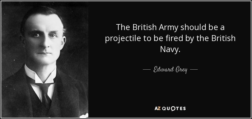 The British Army should be a projectile to be fired by the British Navy. - Edward Grey, 1st Viscount Grey of Fallodon