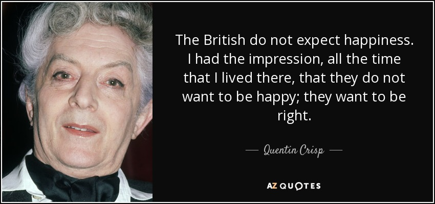 The British do not expect happiness. I had the impression, all the time that I lived there, that they do not want to be happy; they want to be right. - Quentin Crisp