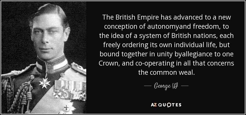 The British Empire has advanced to a new conception of autonomyand freedom, to the idea of a system of British nations, each freely ordering its own individual life, but bound together in unity byallegiance to one Crown, and co-operating in all that concerns the common weal. - George VI