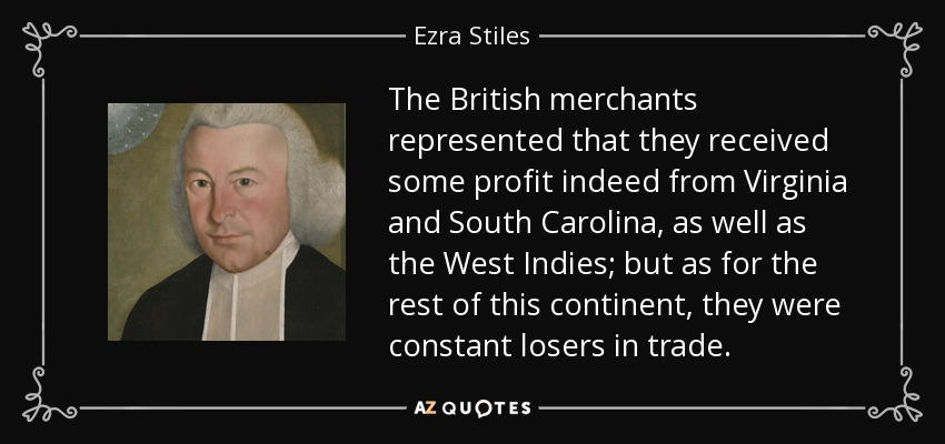 The British merchants represented that they received some profit indeed from Virginia and South Carolina, as well as the West Indies; but as for the rest of this continent, they were constant losers in trade. - Ezra Stiles
