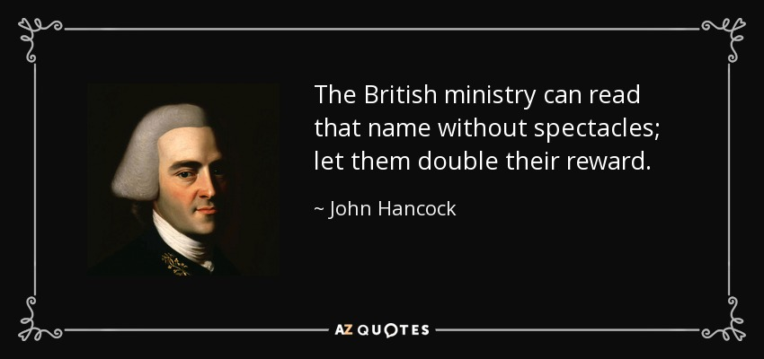 The British ministry can read that name without spectacles; let them double their reward. - John Hancock