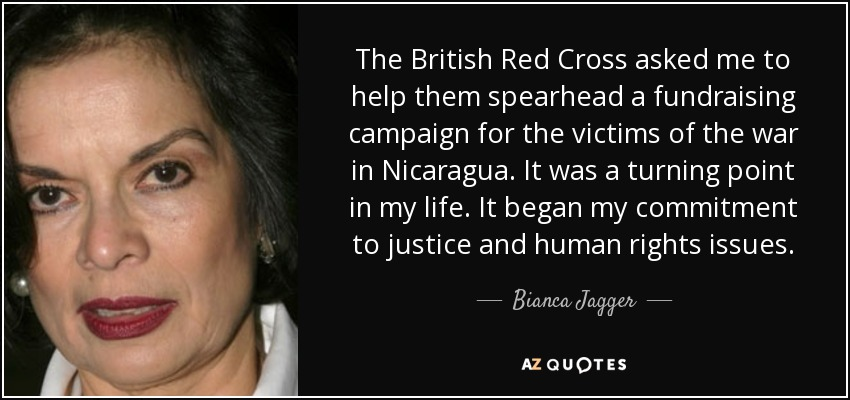 The British Red Cross asked me to help them spearhead a fundraising campaign for the victims of the war in Nicaragua. It was a turning point in my life. It began my commitment to justice and human rights issues. - Bianca Jagger