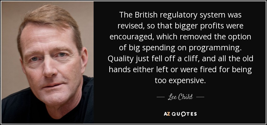 The British regulatory system was revised, so that bigger profits were encouraged, which removed the option of big spending on programming. Quality just fell off a cliff, and all the old hands either left or were fired for being too expensive. - Lee Child