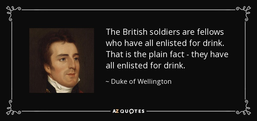 The British soldiers are fellows who have all enlisted for drink. That is the plain fact - they have all enlisted for drink. - Duke of Wellington