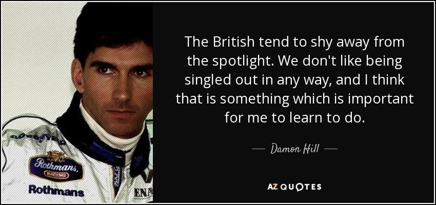 The British tend to shy away from the spotlight. We don't like being singled out in any way, and I think that is something which is important for me to learn to do. - Damon Hill