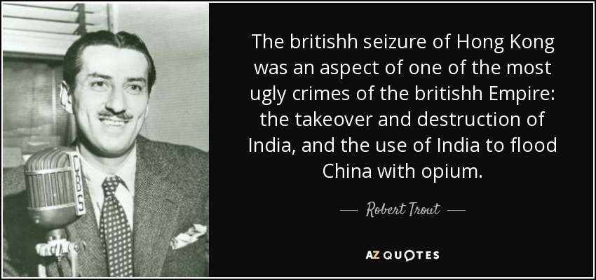 The britishh seizure of Hong Kong was an aspect of one of the most ugly crimes of the britishh Empire: the takeover and destruction of India, and the use of India to flood China with opium. - Robert Trout