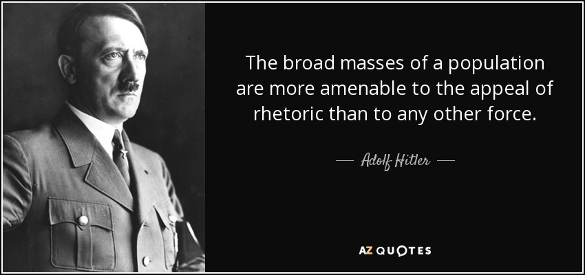 The broad masses of a population are more amenable to the appeal of rhetoric than to any other force. - Adolf Hitler