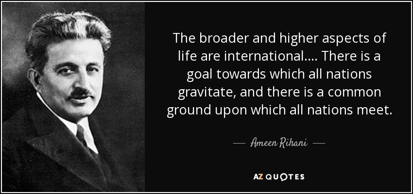 The broader and higher aspects of life are international.... There is a goal towards which all nations gravitate, and there is a common ground upon which all nations meet. - Ameen Rihani