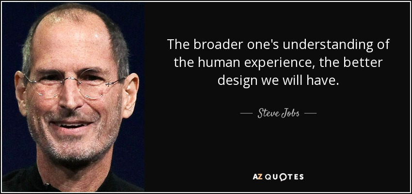The broader one's understanding of the human experience, the better design we will have. - Steve Jobs