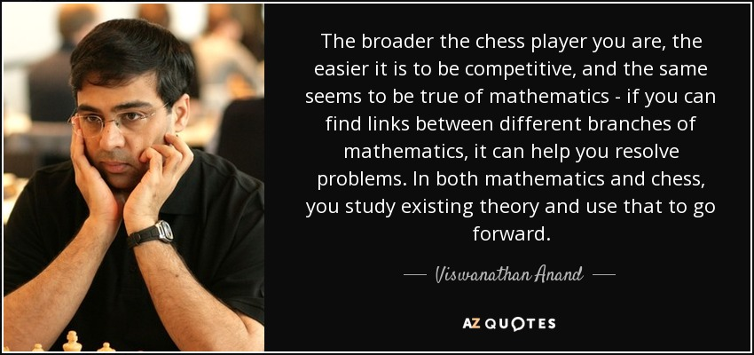 The broader the chess player you are, the easier it is to be competitive, and the same seems to be true of mathematics - if you can find links between different branches of mathematics, it can help you resolve problems. In both mathematics and chess, you study existing theory and use that to go forward. - Viswanathan Anand