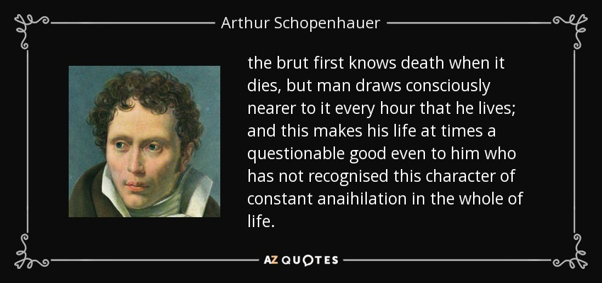 the brut first knows death when it dies, but man draws consciously nearer to it every hour that he lives; and this makes his life at times a questionable good even to him who has not recognised this character of constant anaihilation in the whole of life. - Arthur Schopenhauer