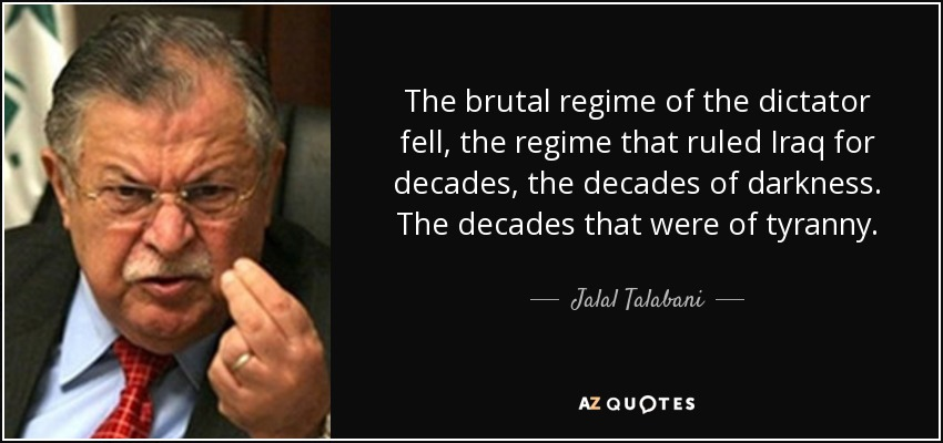 The brutal regime of the dictator fell, the regime that ruled Iraq for decades, the decades of darkness. The decades that were of tyranny. - Jalal Talabani