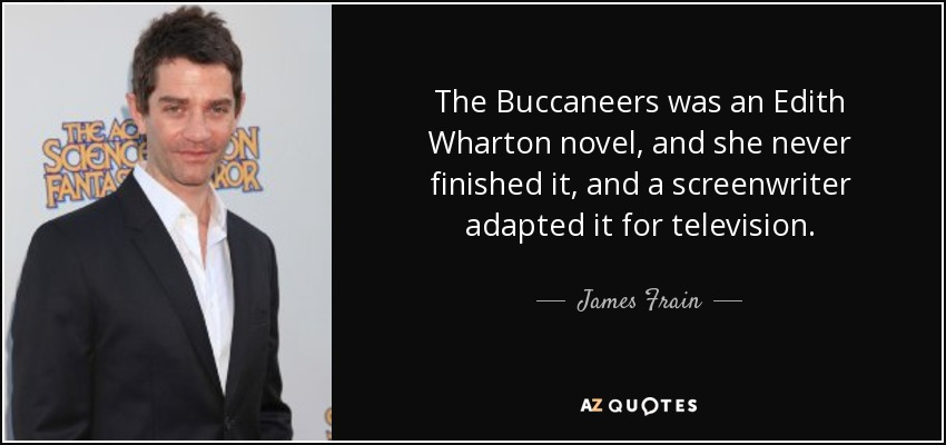 The Buccaneers was an Edith Wharton novel, and she never finished it, and a screenwriter adapted it for television. - James Frain