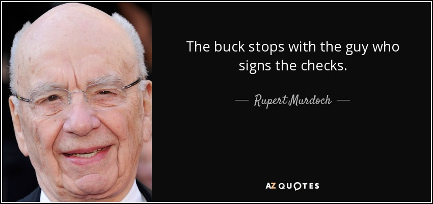 The buck stops with the guy who signs the checks. - Rupert Murdoch