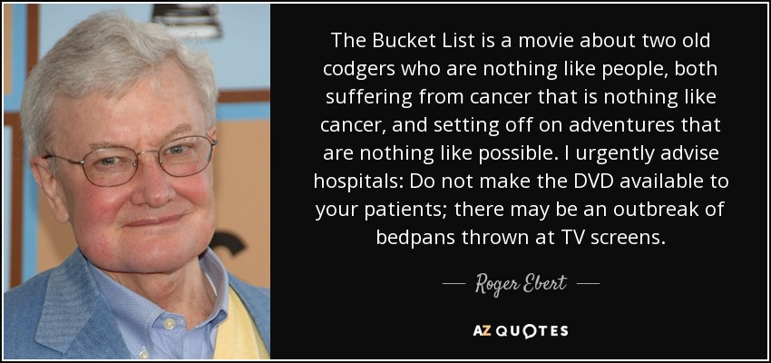 The Bucket List is a movie about two old codgers who are nothing like people, both suffering from cancer that is nothing like cancer, and setting off on adventures that are nothing like possible. I urgently advise hospitals: Do not make the DVD available to your patients; there may be an outbreak of bedpans thrown at TV screens. - Roger Ebert