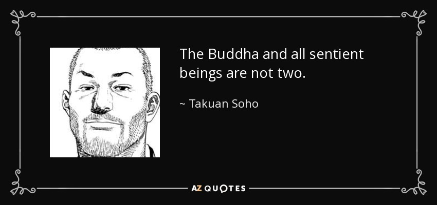 The Buddha and all sentient beings are not two. - Takuan Soho