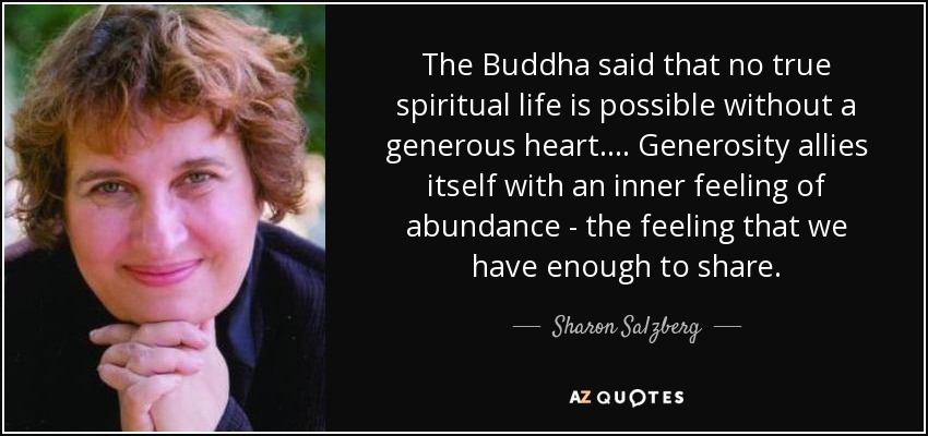 The Buddha said that no true spiritual life is possible without a generous heart. . . . Generosity allies itself with an inner feeling of abundance - the feeling that we have enough to share. - Sharon Salzberg
