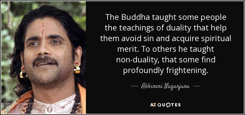 The Buddha taught some people the teachings of duality that help them avoid sin and acquire spiritual merit. To others he taught non-duality, that some find profoundly frightening. - Akkineni Nagarjuna