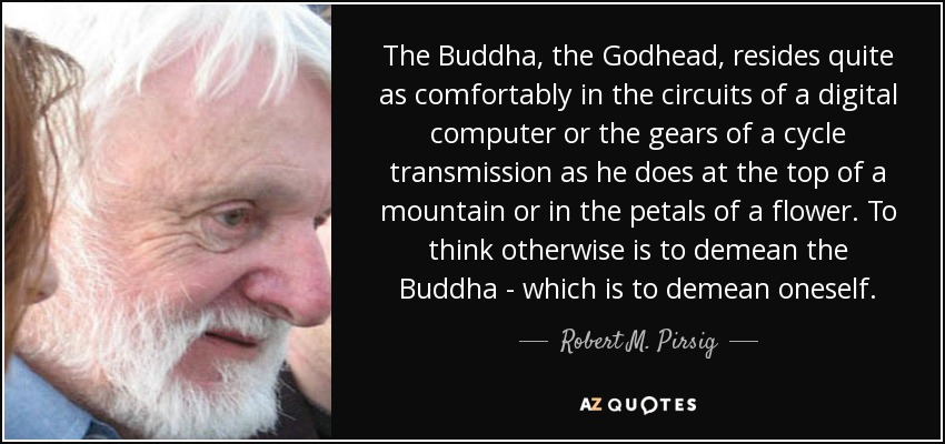 The Buddha, the Godhead, resides quite as comfortably in the circuits of a digital computer or the gears of a cycle transmission as he does at the top of a mountain or in the petals of a flower. To think otherwise is to demean the Buddha - which is to demean oneself. - Robert M. Pirsig
