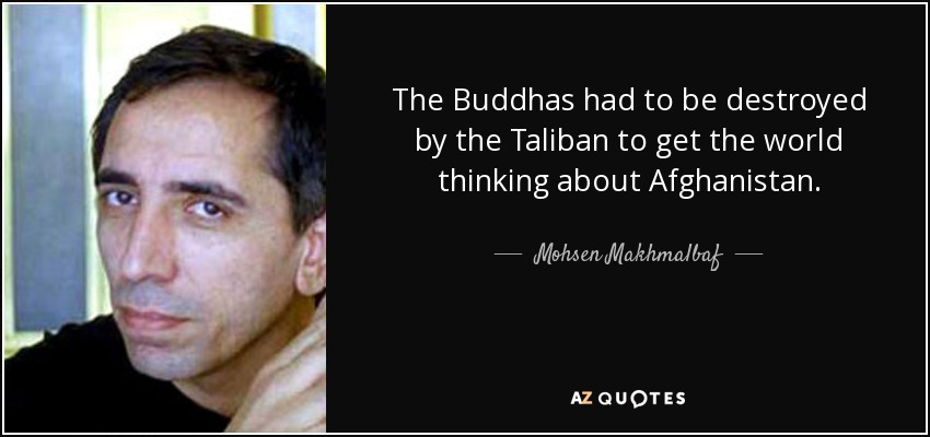 The Buddhas had to be destroyed by the Taliban to get the world thinking about Afghanistan. - Mohsen Makhmalbaf