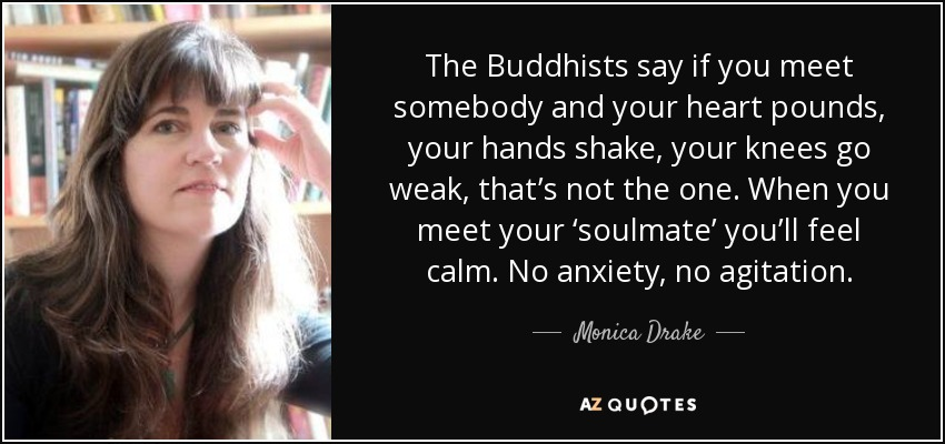 The Buddhists say if you meet somebody and your heart pounds, your hands shake, your knees go weak, that's not the one. When you meet your 'soulmate' you'll feel calm. No anxiety, no agitation. - Monica Drake