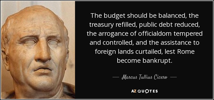 The budget should be balanced, the treasury refilled, public debt reduced, the arrogance of officialdom tempered and controlled, and the assistance to foreign lands curtailed, lest Rome become bankrupt. - Marcus Tullius Cicero