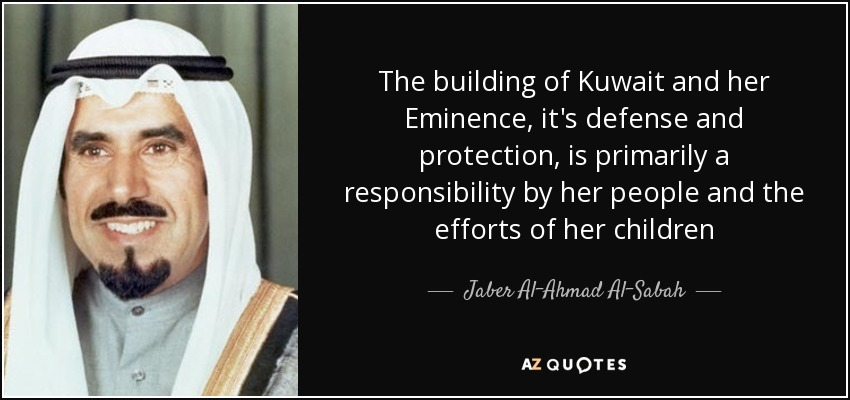 The building of Kuwait and her Eminence, it's defense and protection, is primarily a responsibility by her people and the efforts of her children - Jaber Al-Ahmad Al-Sabah
