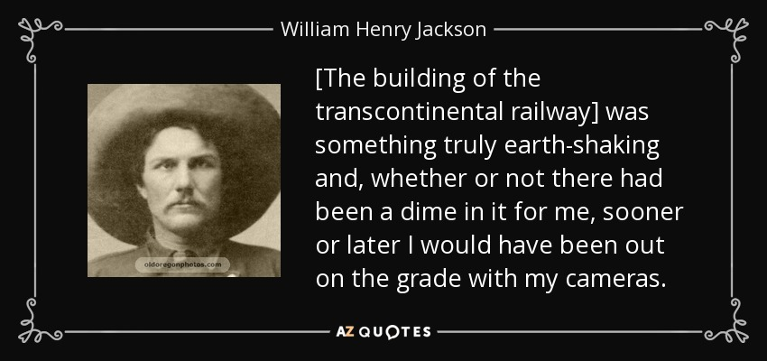 [The building of the transcontinental railway] was something truly earth-shaking and, whether or not there had been a dime in it for me, sooner or later I would have been out on the grade with my cameras. - William Henry Jackson